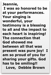 Jeannie,  I was so honored to be at your performances. Your singing is wonderful, your testImony is a blessing to all and the impact to each heart is inspiring! The connection that God showed me between all that was present was pure joy!  I am so proud of you for sharing your gifts. God has to be smiIing!!    Love,  Debbie Brown                         Debbie Brown